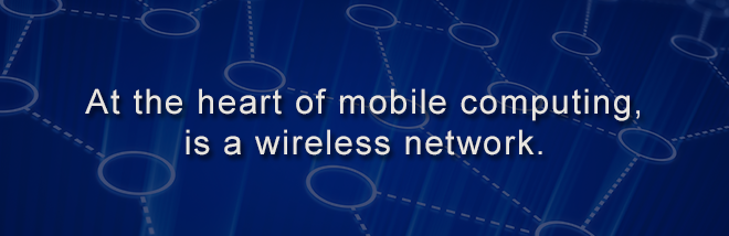 At the heart of mobile computing, is a wireless network.